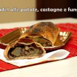 Strudel alle patate, castagne e funghi