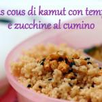 Cous cous di Kamut con Tempeh e zucchine al cumino
